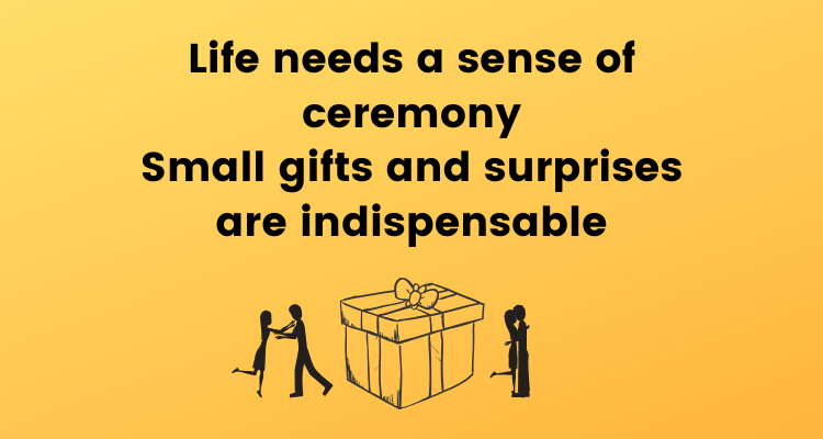 Life needs a sense of ceremony. Small gifts and surprises are indispensable