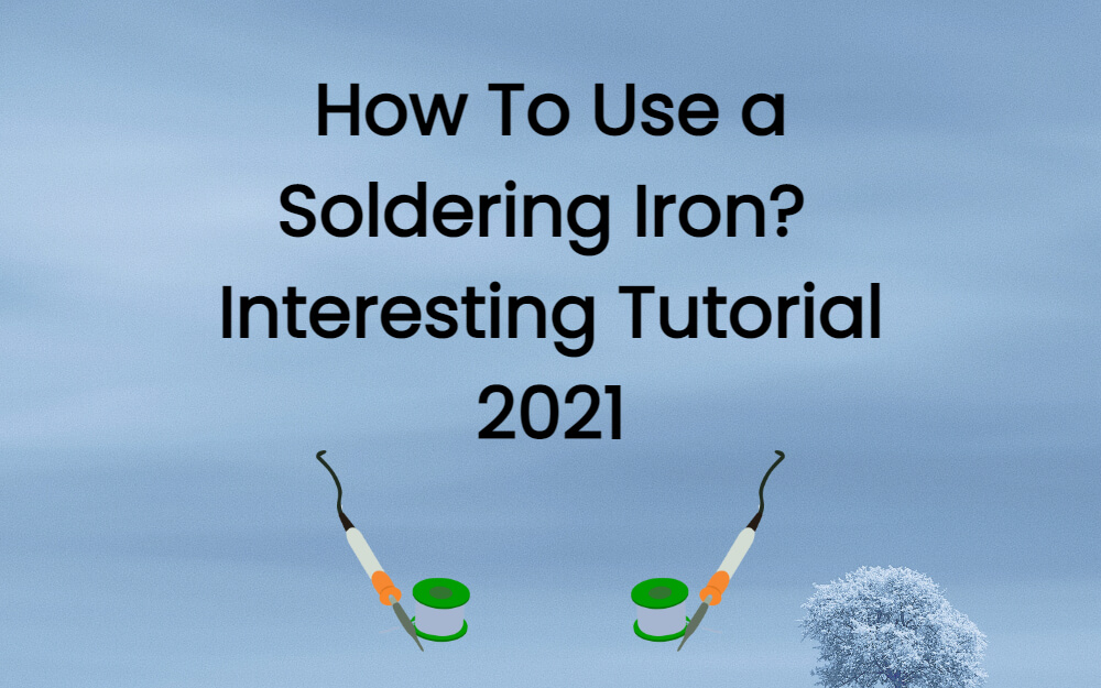 How To Use a Soldering Iron? Interesting Tutorial 2021